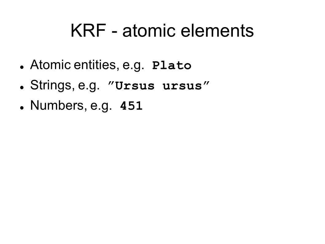 "KRF - atomic elements Atomic entities, e.g. Plato Strings, e.g. ""Ursus ursus"" Numbers, e.g. 451"
