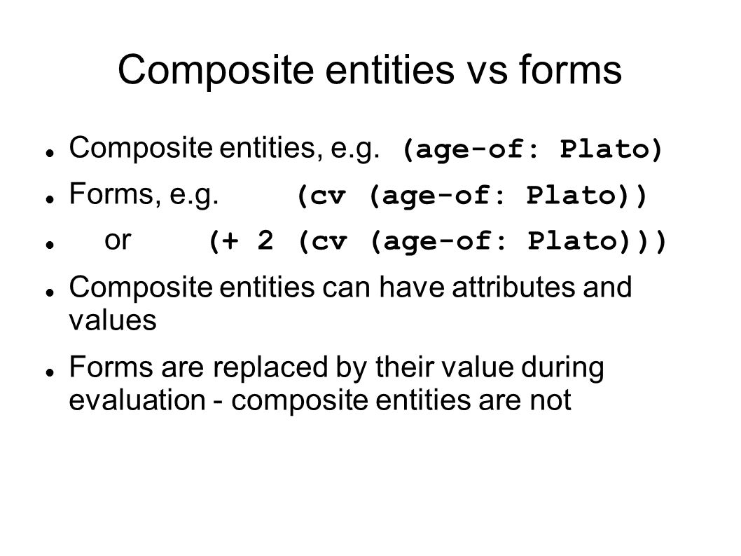 Composite entities vs forms Composite entities, e.g. (age-of: Plato) Forms, e.g. (cv (age-of: Plato)) or (+ 2 (cv (age-of: Plato))) Composite entities