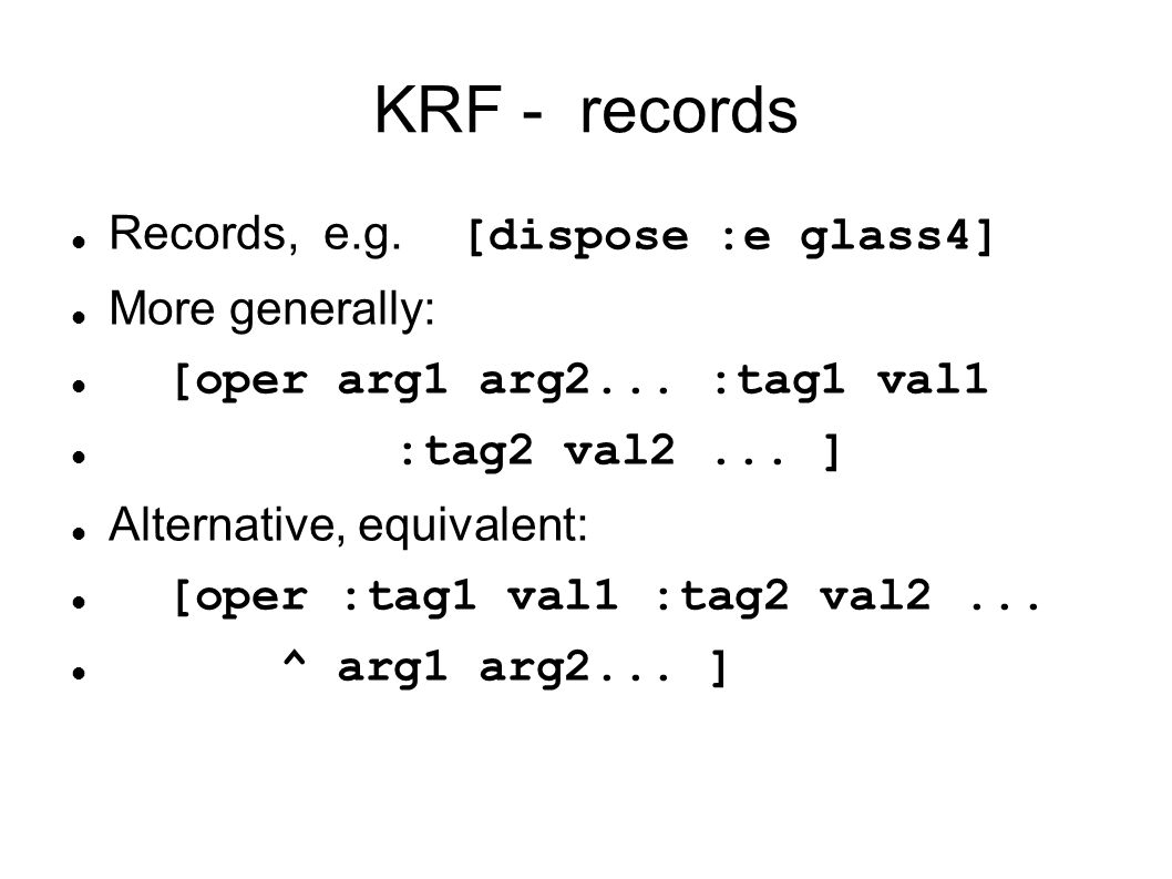 KRF - records Records, e.g. [dispose :e glass4] More generally: [oper arg1 arg2... :tag1 val1 :tag2 val2... ] Alternative, equivalent: [oper :tag1 val