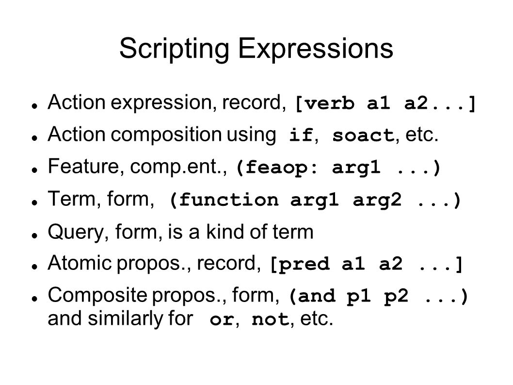 Scripting Expressions Action expression, record, [verb a1 a2...] Action composition using if, soact, etc. Feature, comp.ent., (feaop: arg1...) Term, f