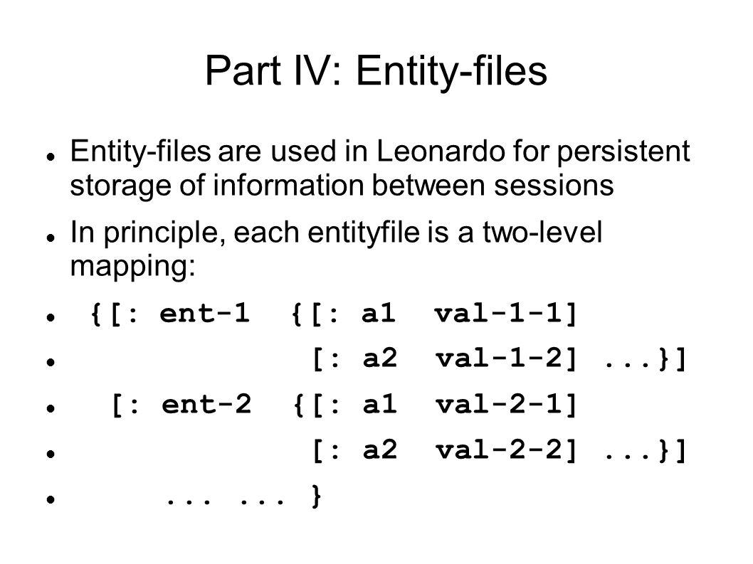 Part IV: Entity-files Entity-files are used in Leonardo for persistent storage of information between sessions In principle, each entityfile is a two-level mapping: {[: ent-1 {[: a1 val-1-1] [: a2 val-1-2]...}] [: ent-2 {[: a1 val-2-1] [: a2 val-2-2]...}]......