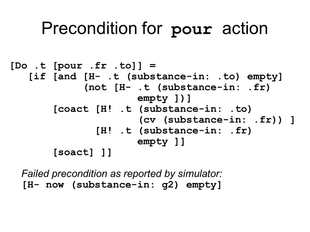 Precondition for pour action [Do.t [pour.fr.to]] = [if [and [H-.t (substance-in:.to) empty] (not [H-.t (substance-in:.fr) empty ])] [coact [H!.t (substance-in:.to) (cv (substance-in:.fr)) ] [H!.t (substance-in:.fr) empty ]] [soact] ]] Failed precondition as reported by simulator: [H- now (substance-in: g2) empty]