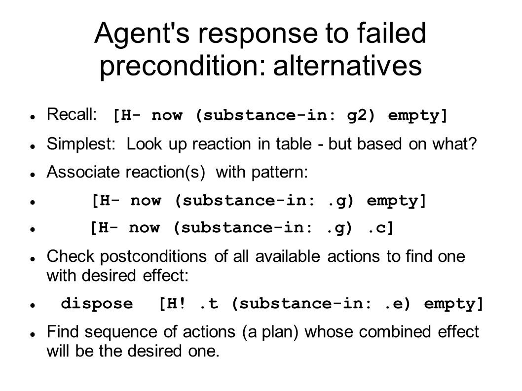 Agent s response to failed precondition: alternatives Recall: [H- now (substance-in: g2) empty] Simplest: Look up reaction in table - but based on what.