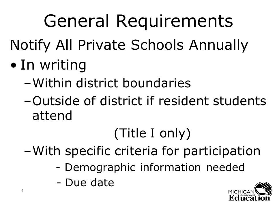 3 General Requirements Notify All Private Schools Annually In writing –Within district boundaries –Outside of district if resident students attend (Title I only) –With specific criteria for participation - Demographic information needed - Due date