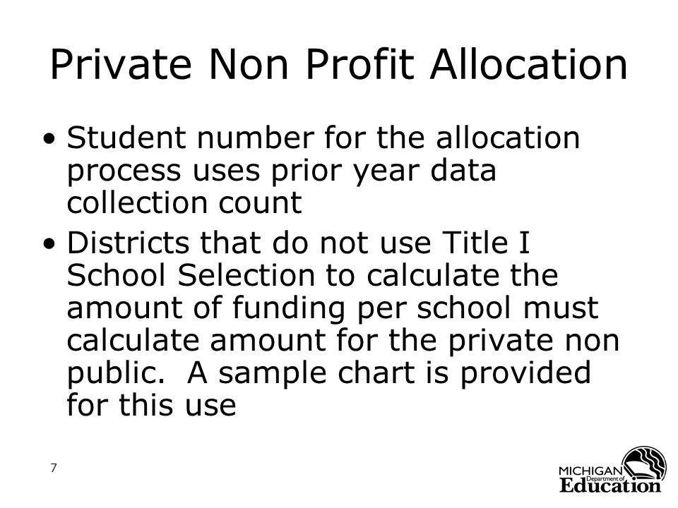 7 Private Non Profit Allocation Student number for the allocation process uses prior year data collection count Districts that do not use Title I School Selection to calculate the amount of funding per school must calculate amount for the private non public.