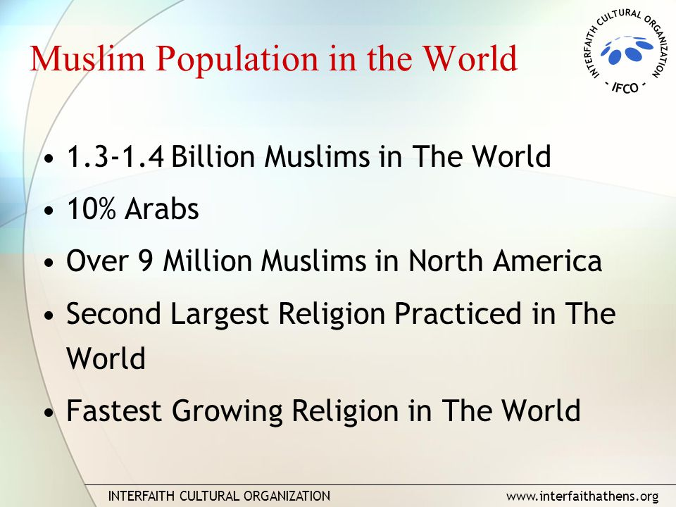 INTERFAITH CULTURAL ORGANIZATION www.interfaithathens.org Muslim Population in the World 1.3-1.4 Billion Muslims in The World 10% Arabs Over 9 Million Muslims in North America Second Largest Religion Practiced in The World Fastest Growing Religion in The World