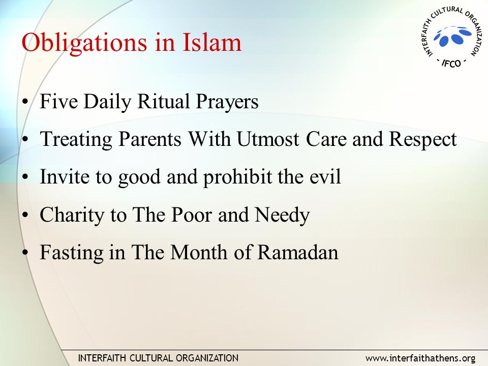 INTERFAITH CULTURAL ORGANIZATION www.interfaithathens.org Obligations in Islam Five Daily Ritual Prayers Treating Parents With Utmost Care and Respect Invite to good and prohibit the evil Charity to The Poor and Needy Fasting in The Month of Ramadan