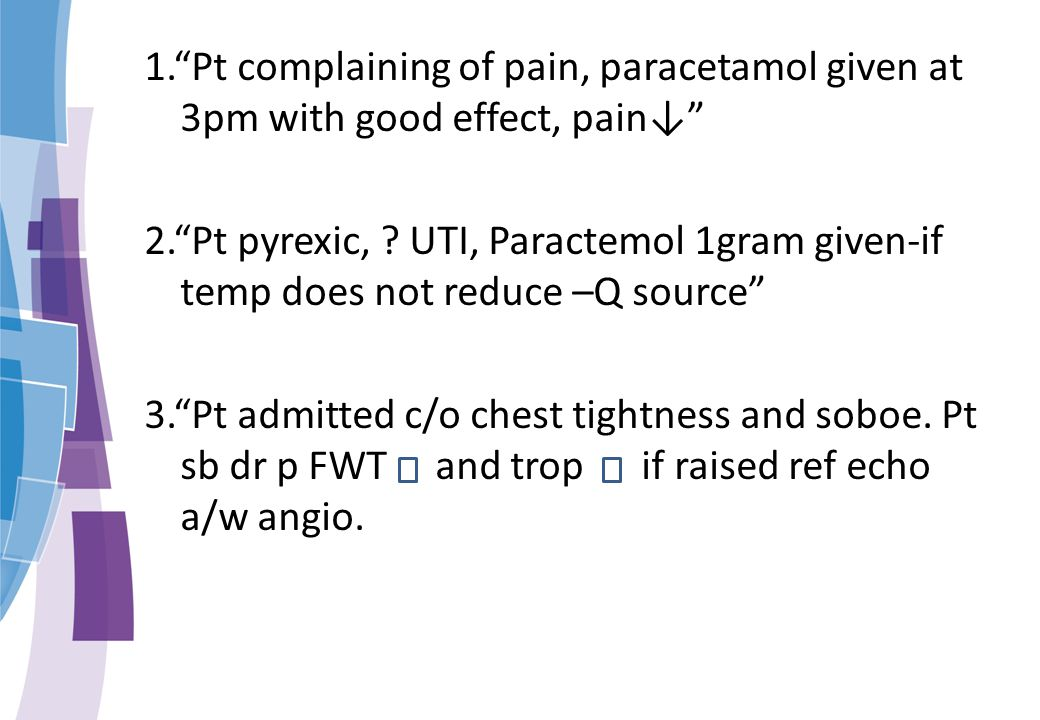 1. Pt complaining of pain, paracetamol given at 3pm with good effect, pain↓ 2. Pt pyrexic, .