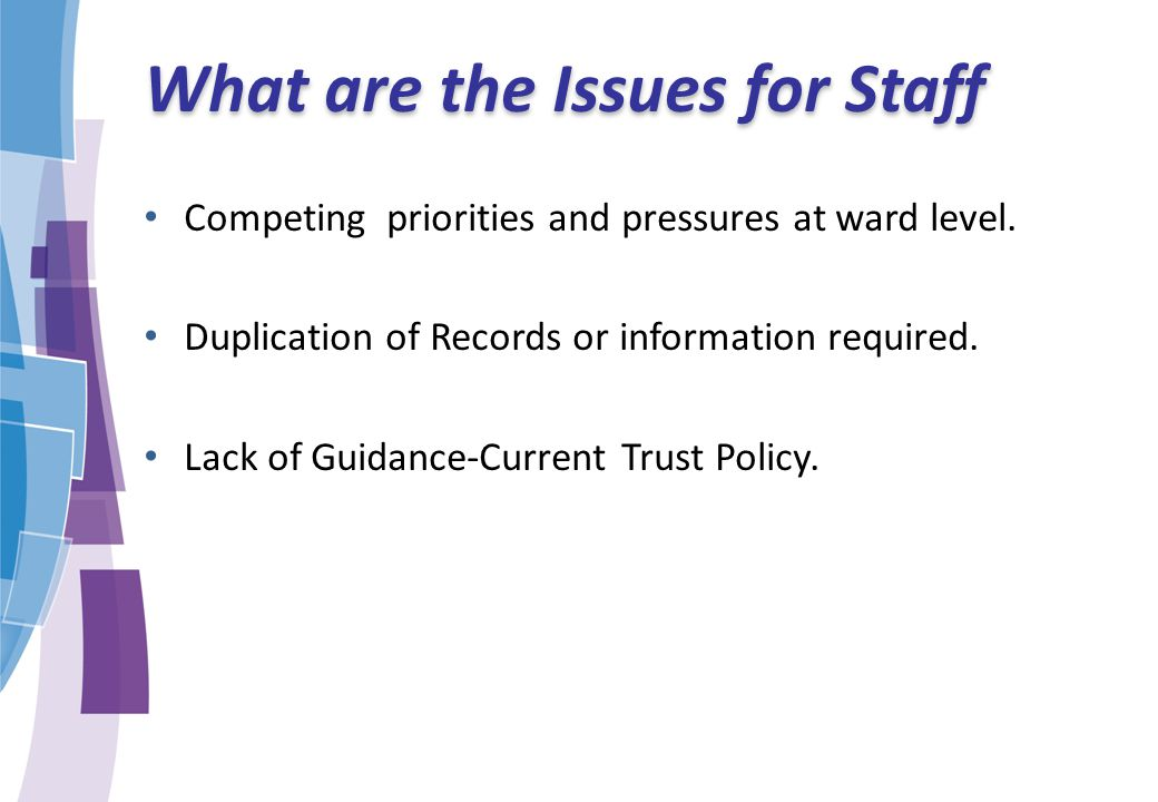 What are the Issues for Staff Competing priorities and pressures at ward level. Duplication of Records or information required. Lack of Guidance-Curre
