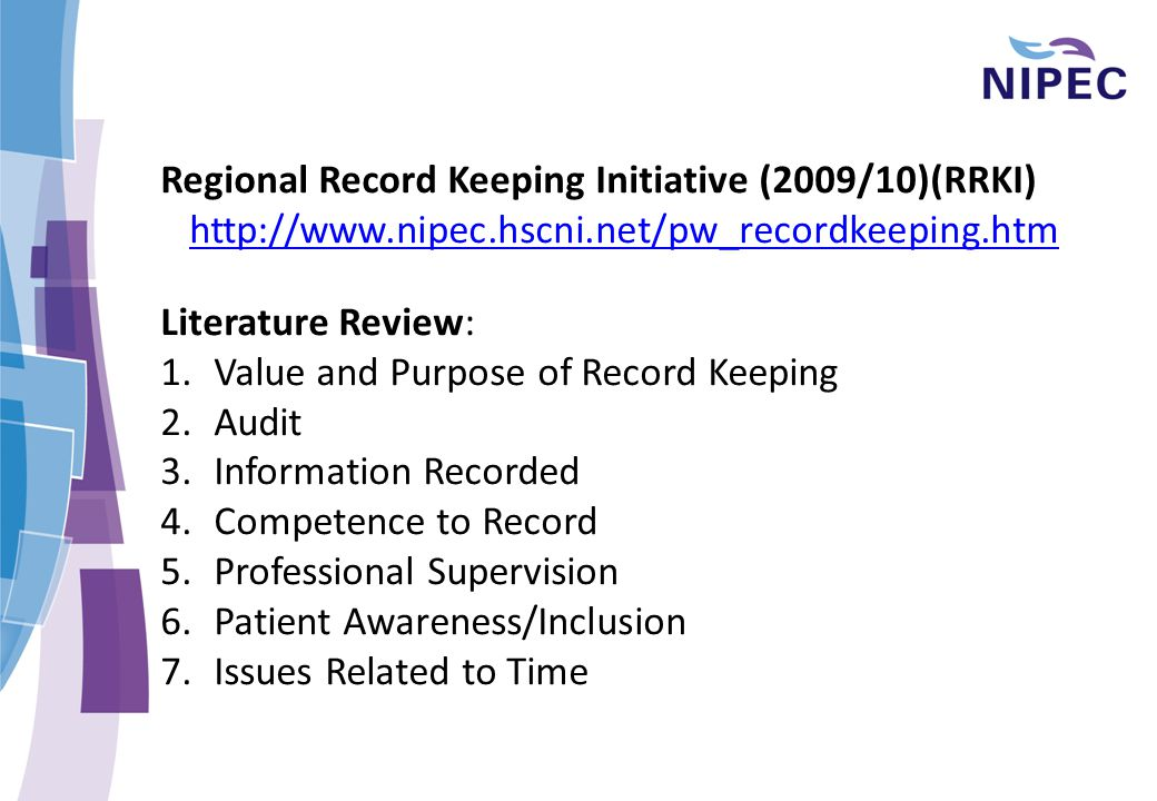 Regional Record Keeping Initiative (2009/10)(RRKI) http://www.nipec.hscni.net/pw_recordkeeping.htm Literature Review: 1.Value and Purpose of Record Keeping 2.Audit 3.Information Recorded 4.Competence to Record 5.Professional Supervision 6.Patient Awareness/Inclusion 7.Issues Related to Time