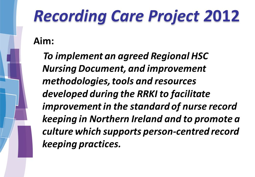 Recording Care Project 2012 Aim: To implement an agreed Regional HSC Nursing Document, and improvement methodologies, tools and resources developed du