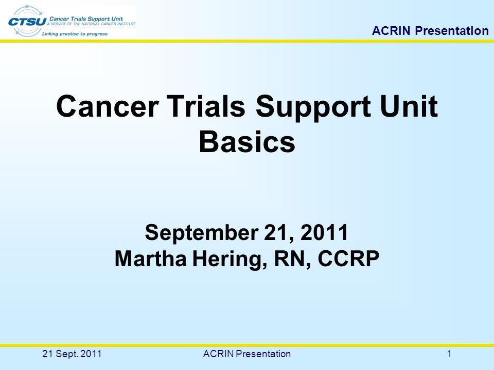 ACRIN Presentation Cancer Trials Support Unit Basics September 21, 2011 Martha Hering, RN, CCRP 21 Sept.