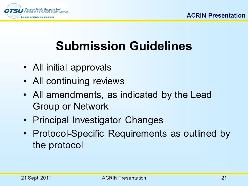 ACRIN Presentation 20 Timeframe for Regulatory Document Submission Allow 3 business days for regulatory documents to be processed in RSS before checking status on CTSU web site Sites should contact CTSU Regulatory Help Desk if a patient enrollment is imminent The status can be checked on the Member's web site (http://members.ctsu.org/) under the Regulatory tab.http://members.ctsu.org/ The user can look up RSS Site Registration Status or RSS Site IRB Expiration Status 21 Sept.
