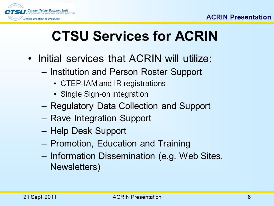 6 CTSU Services for ACRIN Initial services that ACRIN will utilize: –Institution and Person Roster Support CTEP-IAM and IR registrations Single Sign-on integration –Regulatory Data Collection and Support –Rave Integration Support –Help Desk Support –Promotion, Education and Training –Information Dissemination (e.g.