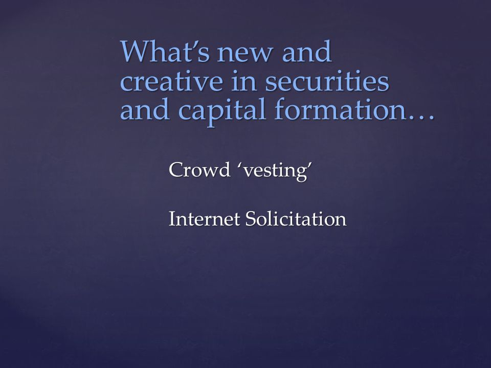 What's new and creative in securities and capital formation… Crowd 'vesting' Internet Solicitation