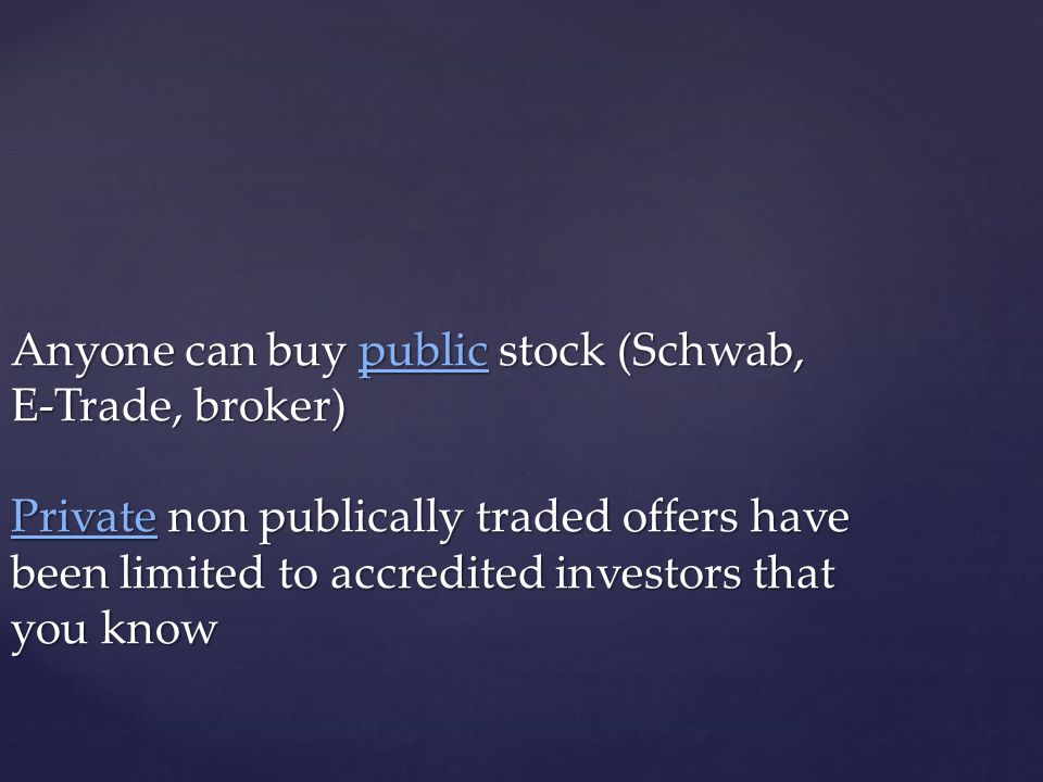 Anyone can buy public stock (Schwab, E-Trade, broker) Private non publically traded offers have been limited to accredited investors that you know