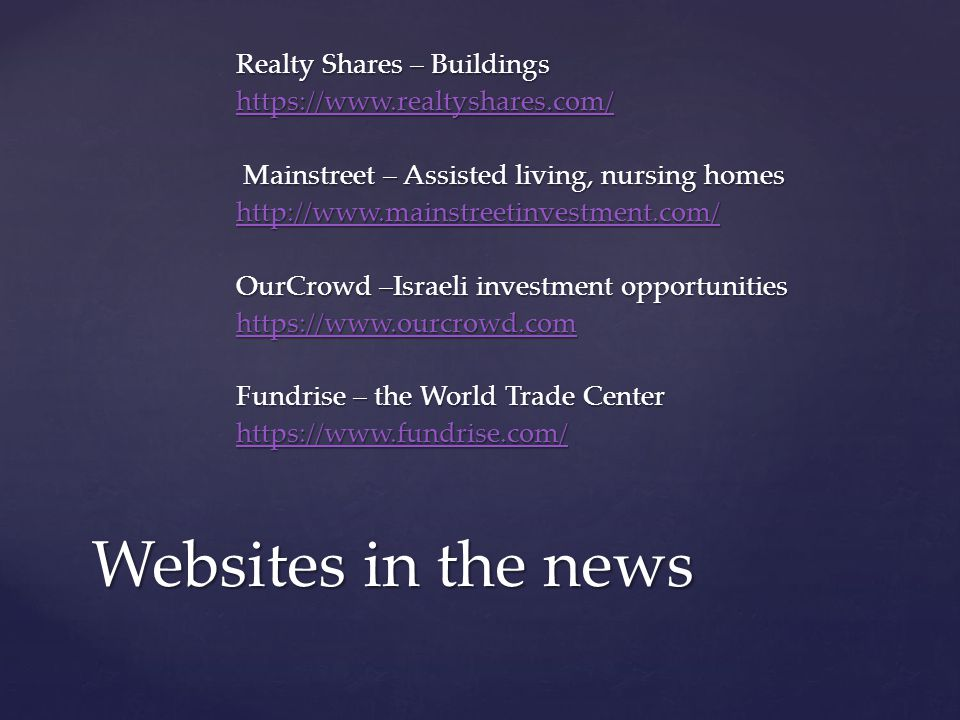Realty Shares – Buildings https://www.realtyshares.com/ Mainstreet – Assisted living, nursing homes Mainstreet – Assisted living, nursing homes http://www.mainstreetinvestment.com/ OurCrowd –Israeli investment opportunities https://www.ourcrowd.com Fundrise – the World Trade Center https://www.fundrise.com/ Websites in the news