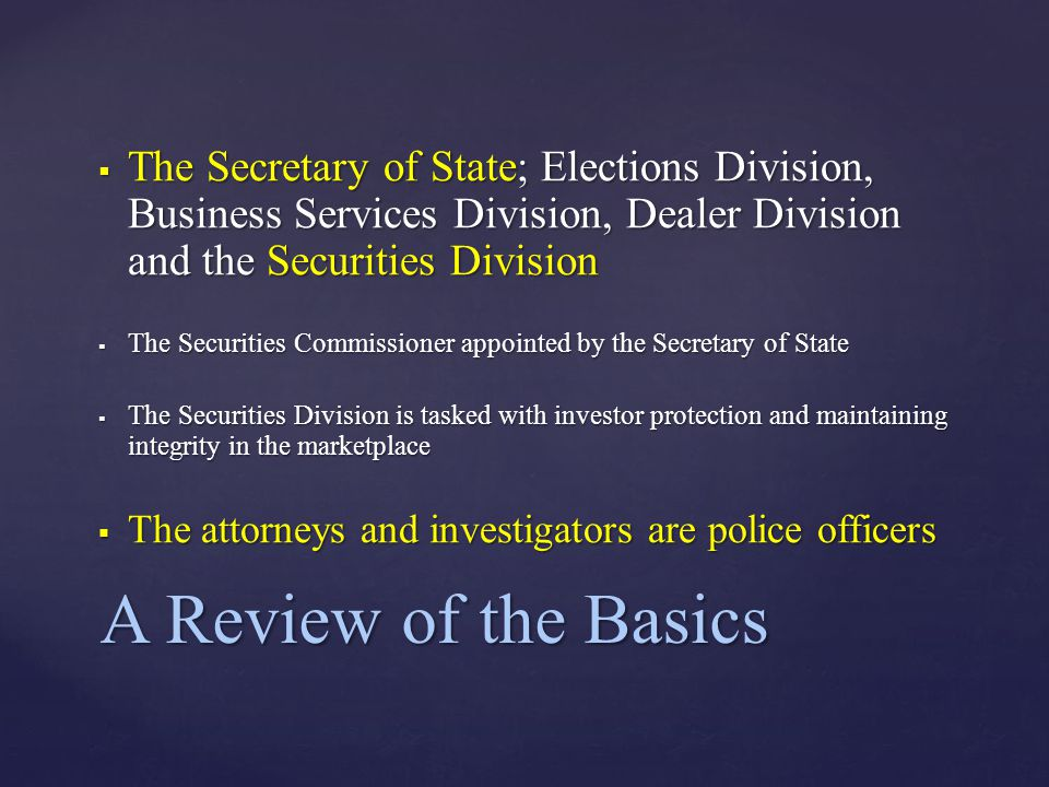  The Secretary of State; Elections Division, Business Services Division, Dealer Division and the Securities Division  The Securities Commissioner appointed by the Secretary of State  The Securities Division is tasked with investor protection and maintaining integrity in the marketplace  The attorneys and investigators are police officers A Review of the Basics