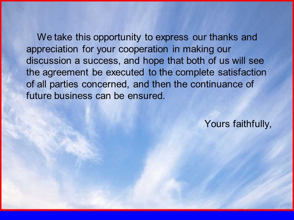 We take this opportunity to express our thanks and appreciation for your cooperation in making our discussion a success, and hope that both of us will see the agreement be executed to the complete satisfaction of all parties concerned, and then the continuance of future business can be ensured.