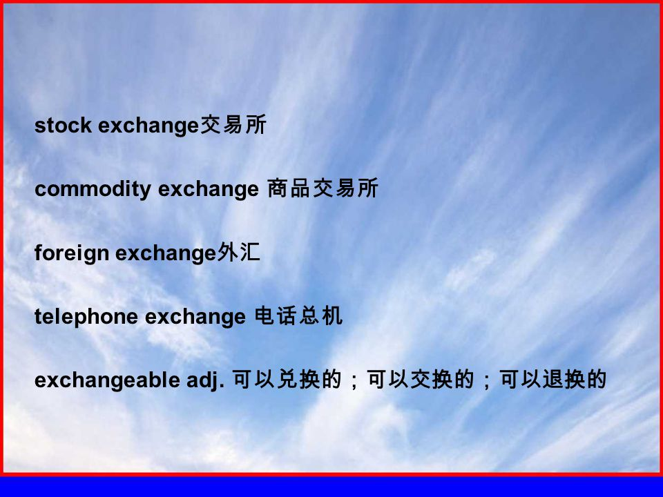 stock exchange 交易所 commodity exchange 商品交易所 foreign exchange 外汇 telephone exchange 电话总机 exchangeable adj.
