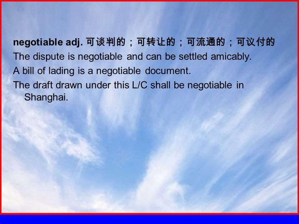 negotiable adj. 可谈判的;可转让的;可流通的;可议付的 The dispute is negotiable and can be settled amicably.