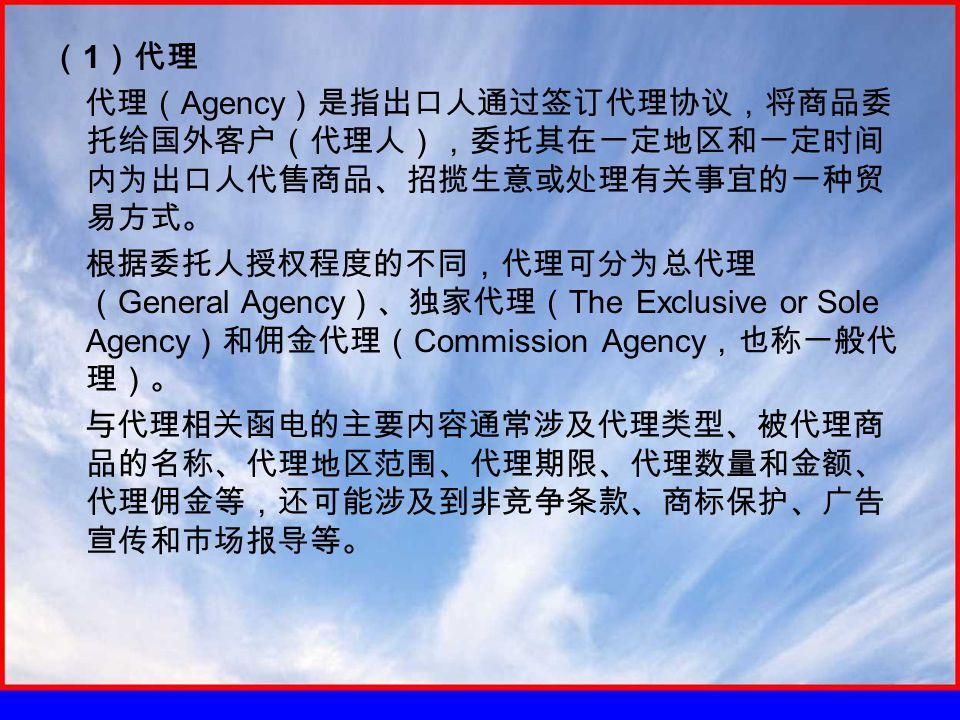 ( 1 )代理 代理( Agency )是指出口人通过签订代理协议,将商品委 托给国外客户(代理人),委托其在一定地区和一定时间 内为出口人代售商品、招揽生意或处理有关事宜的一种贸 易方式。 根据委托人授权程度的不同,代理可分为总代理 ( General Agency )、独家代理( The Exc