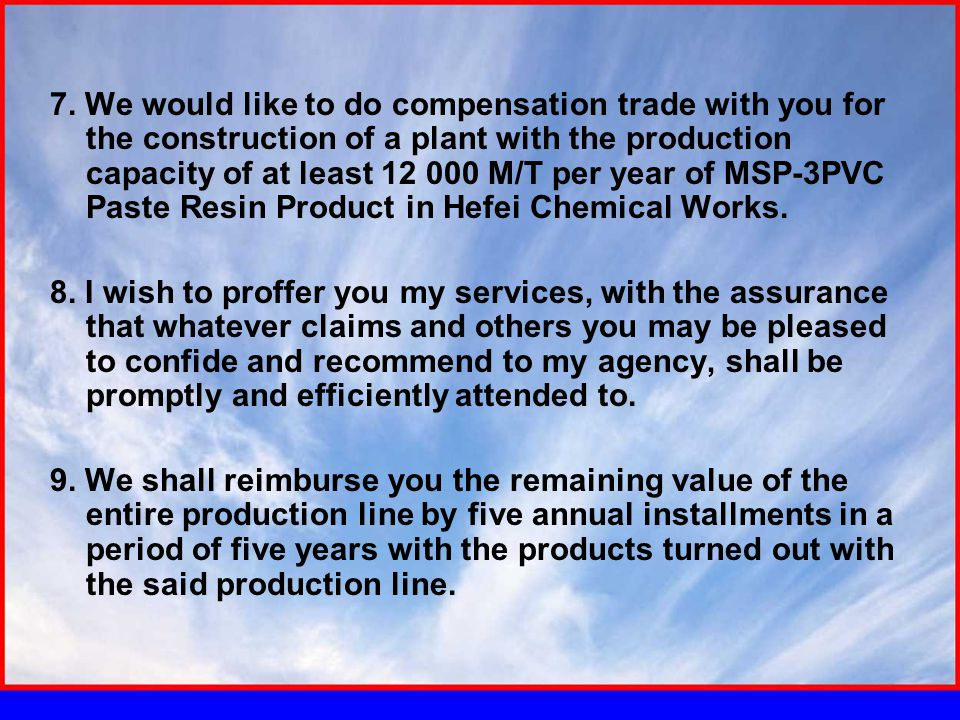 7. We would like to do compensation trade with you for the construction of a plant with the production capacity of at least 12 000 M/T per year of MSP
