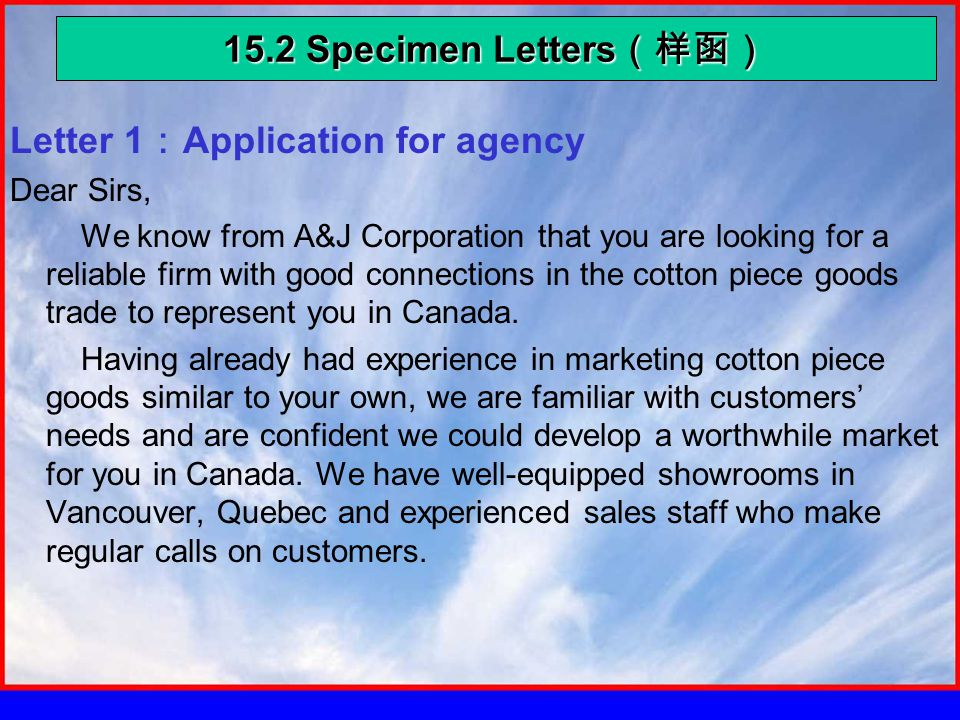 15.2 Specimen Letters (样函) Letter 1 : Application for agency Dear Sirs, We know from A&J Corporation that you are looking for a reliable firm with good connections in the cotton piece goods trade to represent you in Canada.