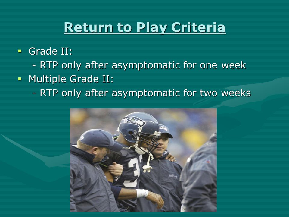 Return to Play Criteria  Grade I: RTP same day  Multiple Grade I: RTP only after asymptomatic for one week