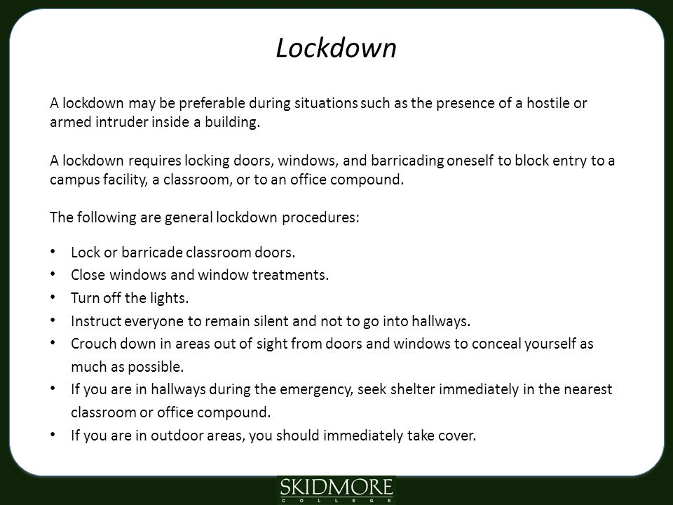 Lockdown A lockdown may be preferable during situations such as the presence of a hostile or armed intruder inside a building.