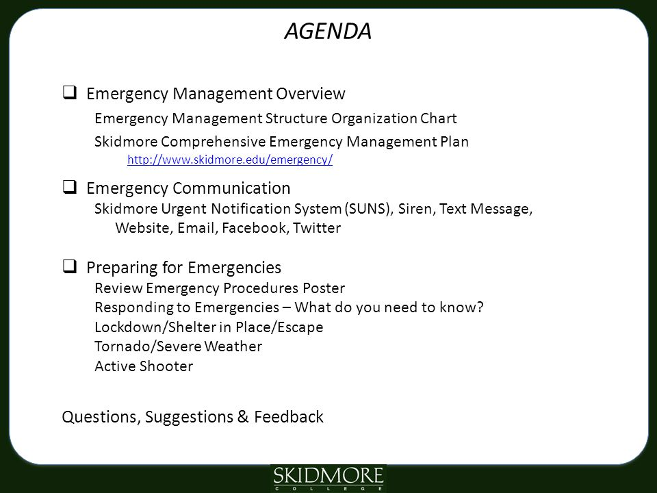 AGENDA  Emergency Management Overview Emergency Management Structure Organization Chart Skidmore Comprehensive Emergency Management Plan http://www.skidmore.edu/emergency/  Emergency Communication Skidmore Urgent Notification System (SUNS), Siren, Text Message, Website, Email, Facebook, Twitter  Preparing for Emergencies Review Emergency Procedures Poster Responding to Emergencies – What do you need to know.