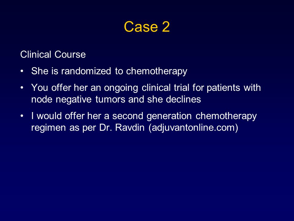Clinical Course She is randomized to chemotherapy You offer her an ongoing clinical trial for patients with node negative tumors and she declines I would offer her a second generation chemotherapy regimen as per Dr.