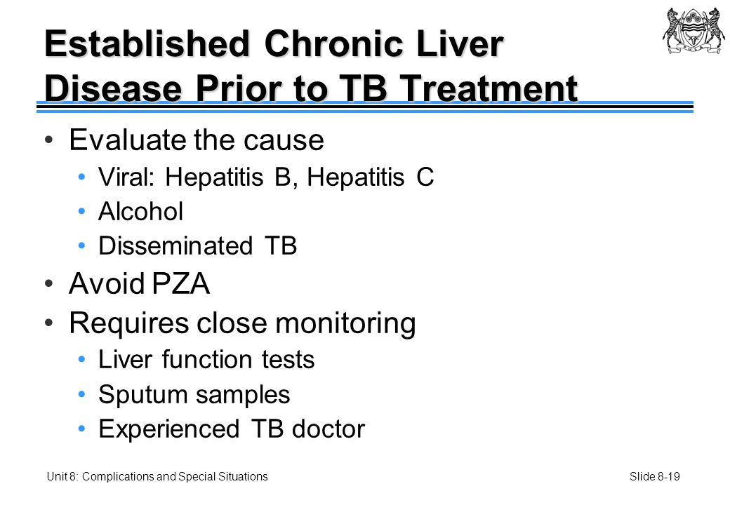 Slide 8-19Unit 8: Complications and Special Situations Established Chronic Liver Disease Prior to TB Treatment Evaluate the cause Viral: Hepatitis B, Hepatitis C Alcohol Disseminated TB Avoid PZA Requires close monitoring Liver function tests Sputum samples Experienced TB doctor