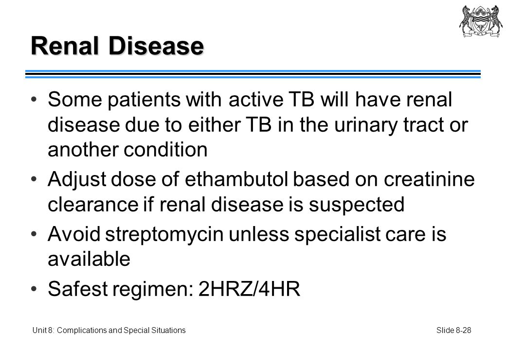 Slide 8-28Unit 8: Complications and Special Situations Renal Disease Some patients with active TB will have renal disease due to either TB in the urinary tract or another condition Adjust dose of ethambutol based on creatinine clearance if renal disease is suspected Avoid streptomycin unless specialist care is available Safest regimen: 2HRZ/4HR
