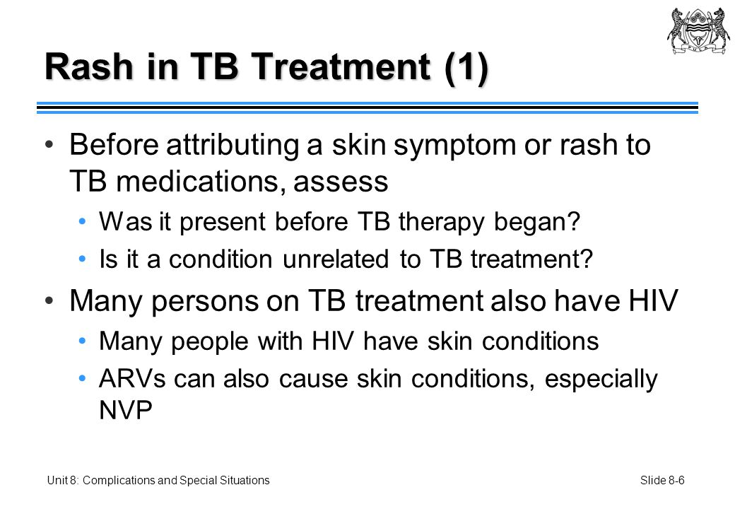 Slide 8-27Unit 8: Complications and Special Situations Treatment After Hepatotoxicity (2) Pyrazinamide toxicity 2 months RHES then 6 months RH Check sputum at 2, 5, and 7 months Pyrazinamide and isoniazid toxicity 2 months RES then 10 months RE Check sputum at 2, 5, 8, and 11 months Pyrazinamide and rifampicin toxicity 2 months HES then 10 months HE Check sputum at 2, 5, 8, and 11 months