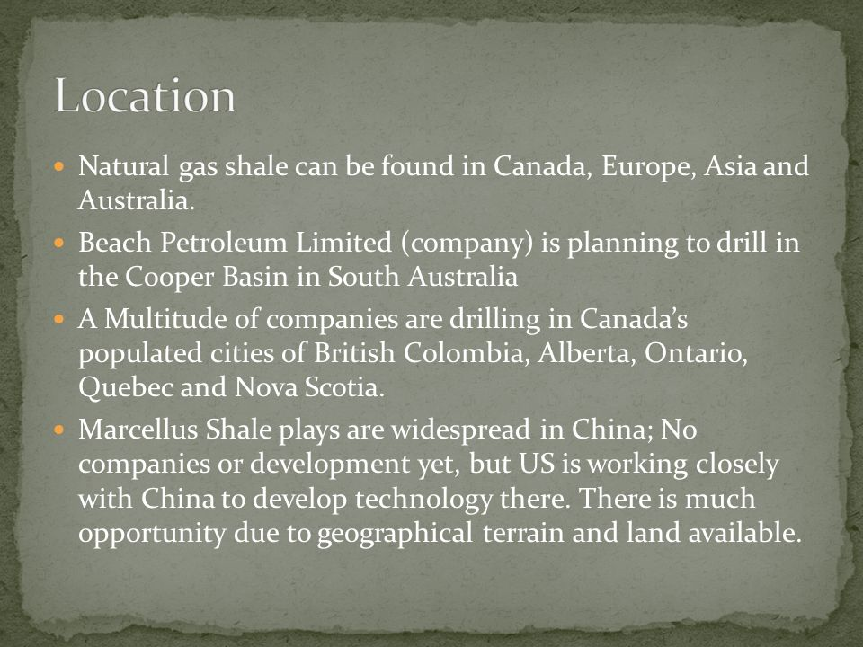 Natural gas shale can be found in Canada, Europe, Asia and Australia.