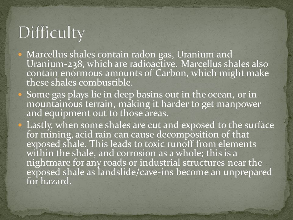 Marcellus shales contain radon gas, Uranium and Uranium-238, which are radioactive. Marcellus shales also contain enormous amounts of Carbon, which mi