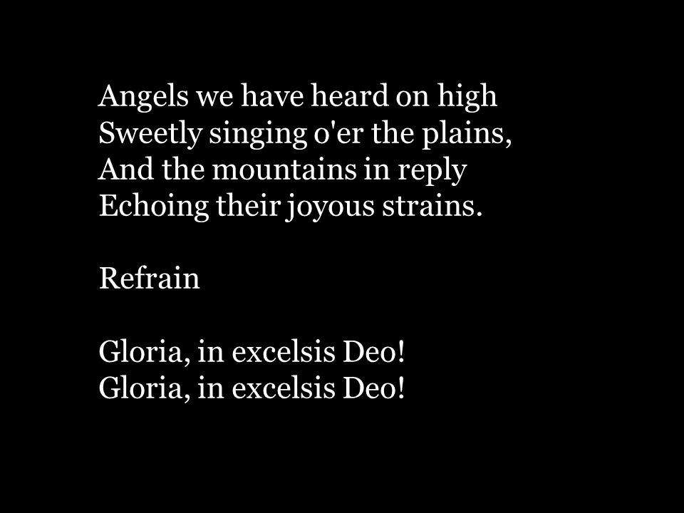 Angels we have heard on high Sweetly singing o'er the plains, And the mountains in reply Echoing their joyous strains. Refrain Gloria, in excelsis Deo