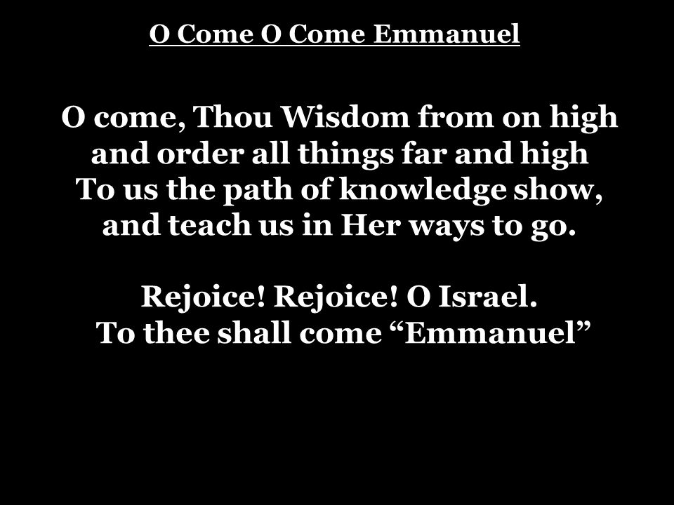 O Come O Come Emmanuel O come, Thou Wisdom from on high and order all things far and high To us the path of knowledge show, and teach us in Her ways t