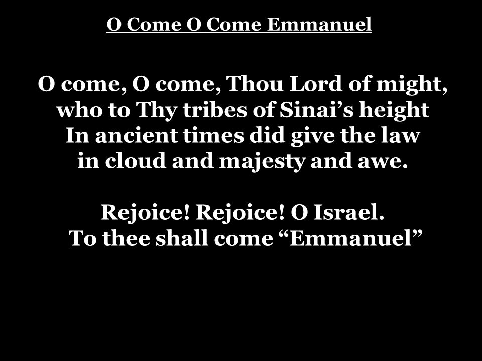 O Come O Come Emmanuel O come, O come, Thou Lord of might, who to Thy tribes of Sinai's height In ancient times did give the law in cloud and majesty
