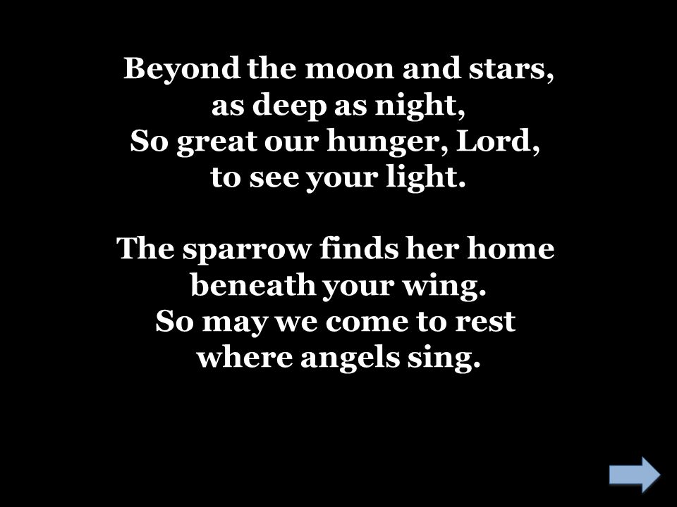 Beyond the moon and stars, as deep as night, So great our hunger, Lord, to see your light. The sparrow finds her home beneath your wing. So may we com