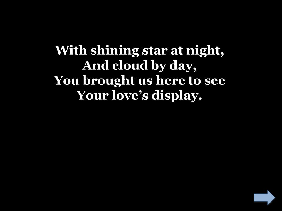 With shining star at night, And cloud by day, You brought us here to see Your love's display.