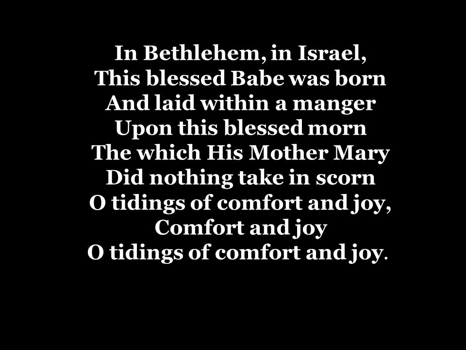 In Bethlehem, in Israel, This blessed Babe was born And laid within a manger Upon this blessed morn The which His Mother Mary Did nothing take in scor