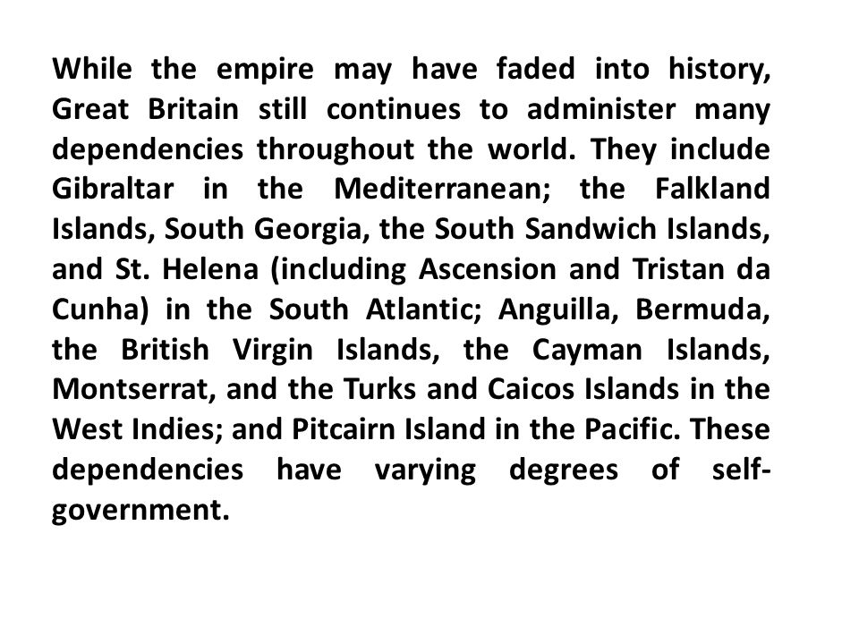 While the empire may have faded into history, Great Britain still continues to administer many dependencies throughout the world.