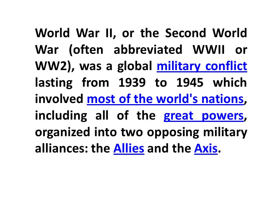 World War II, or the Second World War (often abbreviated WWII or WW2), was a global military conflict lasting from 1939 to 1945 which involved most of the world s nations, including all of the great powers, organized into two opposing military alliances: the Allies and the Axis.military conflictmost of the world s nationsgreat powersAlliesAxis