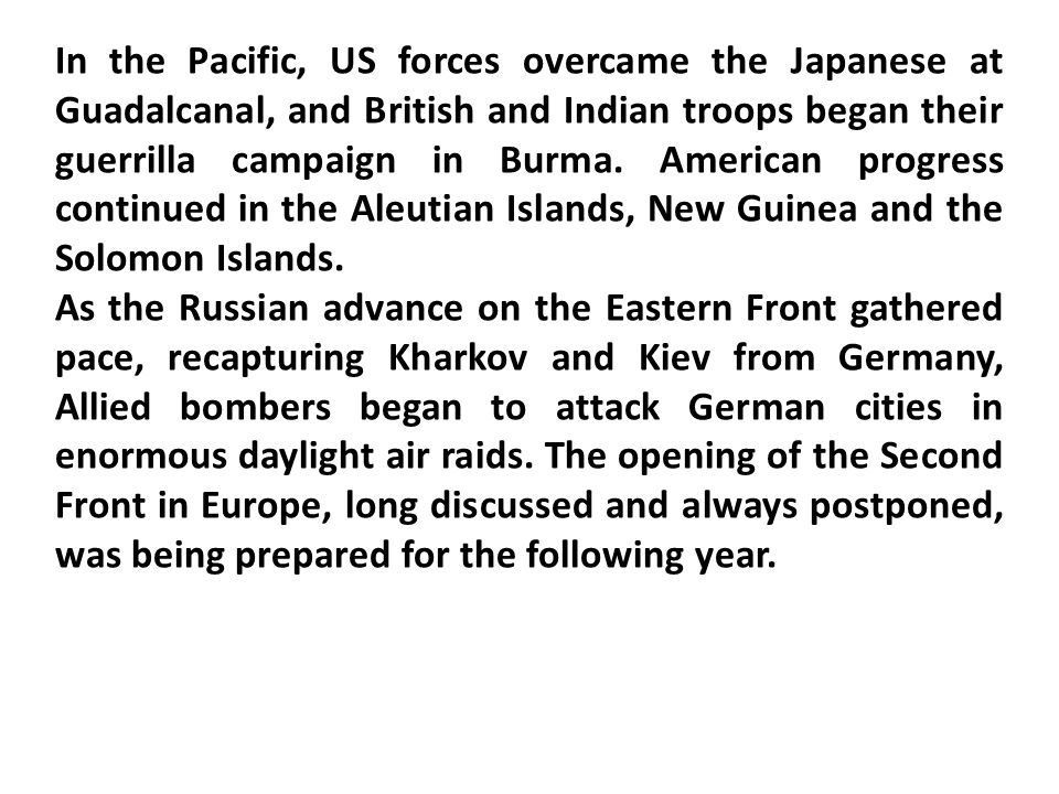 In the Pacific, US forces overcame the Japanese at Guadalcanal, and British and Indian troops began their guerrilla campaign in Burma.
