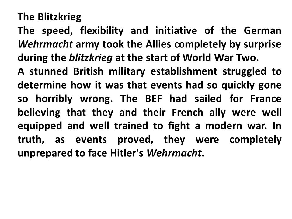 The Blitzkrieg The speed, flexibility and initiative of the German Wehrmacht army took the Allies completely by surprise during the blitzkrieg at the start of World War Two.