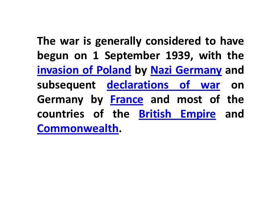 The war is generally considered to have begun on 1 September 1939, with the invasion of Poland by Nazi Germany and subsequent declarations of war on Germany by France and most of the countries of the British Empire and Commonwealth.