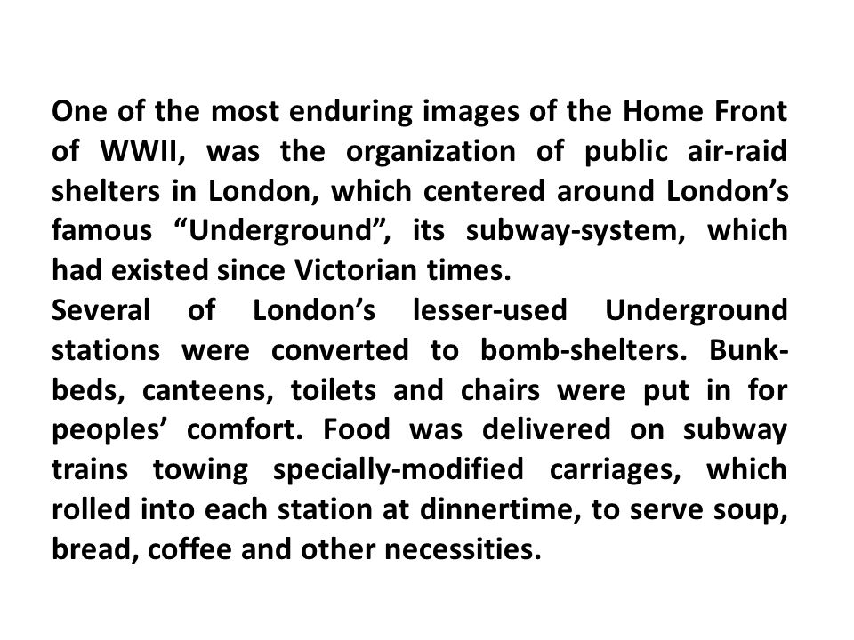 One of the most enduring images of the Home Front of WWII, was the organization of public air-raid shelters in London, which centered around London's famous Underground , its subway-system, which had existed since Victorian times.