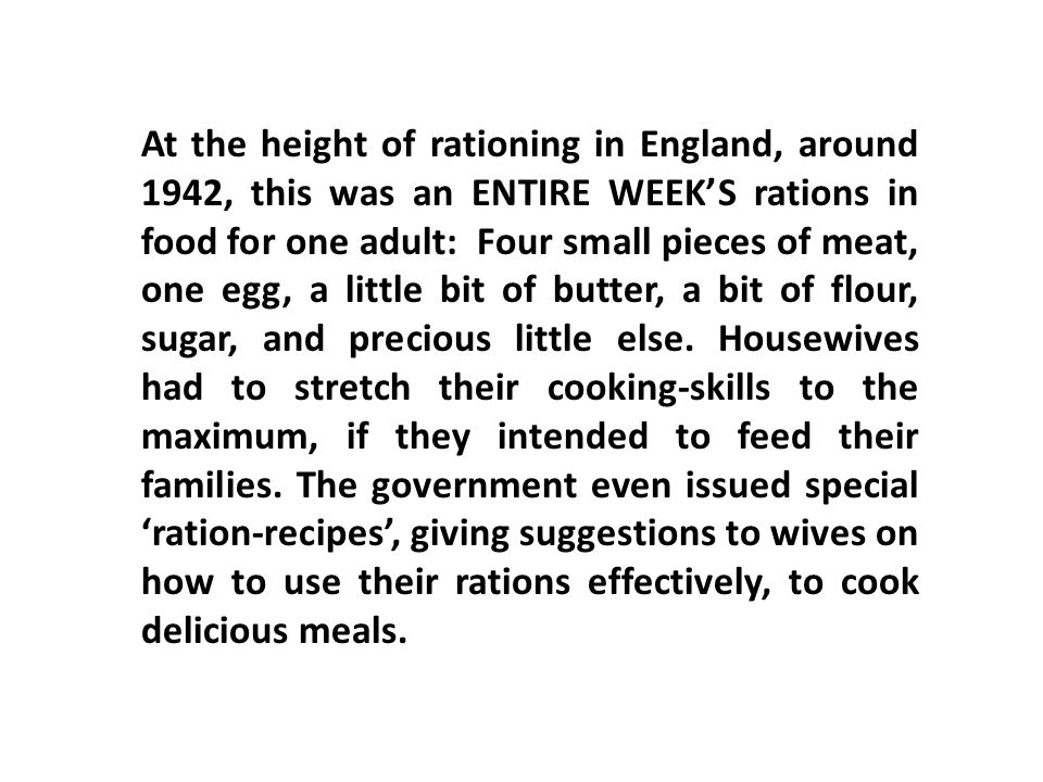 At the height of rationing in England, around 1942, this was an ENTIRE WEEK'S rations in food for one adult: Four small pieces of meat, one egg, a little bit of butter, a bit of flour, sugar, and precious little else.